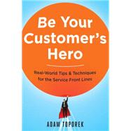 Be Your Customer's Hero: Real-world Tips & Techniques for the Service Front Lines by Toporek, Adam, 9780814449059