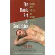 The Manly Art of Seduction: How to Meet, Talk To, and Become Intimate with Anyone by Brass, Perry, 9781892149060