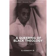 A Queering of Black Theology James Baldwin's Blues Project and Gospel Prose by Kornegay, EL, 9781137379061