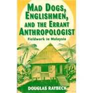 Mad Dogs, Englishmen, and the Errant Anthropologist by Raybeck, Douglas, 9780881339062
