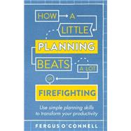 How a Little Planning Beats a Lot of Firefighting by O'Connell, Fergus, 9781472119063