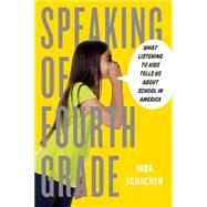 Speaking of Fourth Grade: What Listening to Kids Tells Us About School in America by Schaenen, Inda, 9781595589064