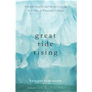 Great Tide Rising Towards Clarity and Moral Courage in a time of Planetary Change by Moore, Kathleen Dean, 9781619029064