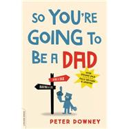 So You're Going to Be a Dad by Downey, Peter, 9780738219066