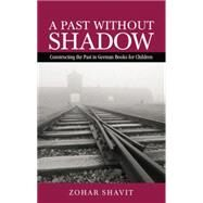 A Past Without Shadow: Constructing the Past in German Books for Children by Shavit,Zohar, 9781138799066