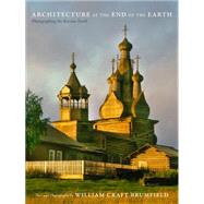 Architecture at the End of the Earth: Photographing the Russian North by Brumfield, William Craft, 9780822359067