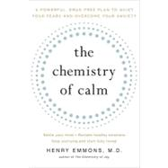 The Chemistry of Calm A Powerful, Drug-Free Plan to Quiet Your Fears and Overcome Your Anxiety by Emmons, M.D., Henry, 9781439129067