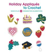 Holiday Appliques to Crochet: Basics Plus 23 Designs for Celebrations by Burger, Deborah, 9781589239067