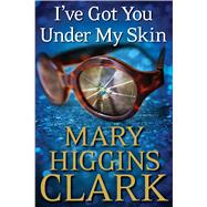 I've Got You Under My Skin by Clark, Mary Higgins, 9781476749068