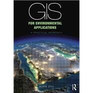 GIS for Environmental Applications: A Practical Approach by Zhu; Xuan, 9780415829069