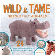 Wild and Tame Needlefelt Animals: 24 Adorable Animals to Needlefelt With Wool by Yamazaki, Saori, 9781440239069