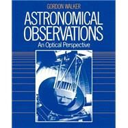 Astronomical Observations : An Optical Perspective by Gordon Walker, 9780521339070