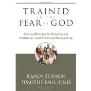 Trained in the Fear of God : Family Ministry in Theological, Historical, and Practical Perspective by Stinson, Randy; Jones, Timothy Paul, 9780825439070