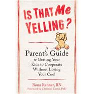Is That Me Yelling?: A Parent's Guide to Getting Your Kids to Cooperate Without Losing Your Cool by Renner, Rona, RN; Carter, Christine, Ph.D., 9781608829071