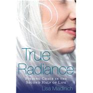 True Radiance: Finding Grace in the Second Half of Life by Mladinich, Lisa, 9781616369071