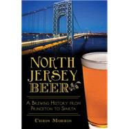 North Jersey Beer: A Brewing History from Princeton to Sparta by Morris, Chris, 9781626199071