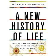 A New History of Life The Radical New Discoveries about the Origins and Evolution of Life on Earth by Ward, Peter; Kirschvink, Joe, 9781608199075