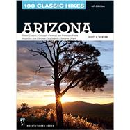 100 Classic Hikes Arizona: Arizona, Grand Canyon, Colorado Plateau, San Francisco Peaks, Mogollon Rim, Sedona, Sky Islands, Sonoran Desert by Warren, Scott, 9781594859076