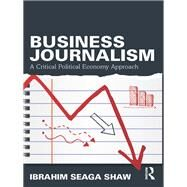 Business Journalism: A Critical Political Economy Approach by Shaw; Ibrahim Seaga, 9780415739078