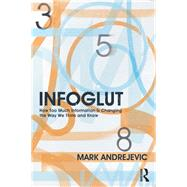 Infoglut: How Too Much Information Is Changing the Way We Think and Know by Andrejevic; Mark, 9780415659079