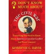 Don't Know Much About the Civil War: Everything You Need to Know About America's Greatest Conflict but Never Learned by Davis, Kenneth C., 9780380719082