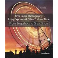 Time Lapse Photography, Long Exposure & Other Tricks of Time From Snapshots to Great Shots by Carucci, John, 9780134429083