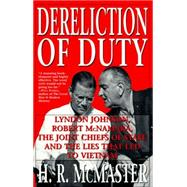 Dereliction of Duty: Lyndon Johnson, Robert McNamara, the Joint Chiefs of Staff and the Lies That Led to Vietnam by McMaster, H. R., 9780060929084