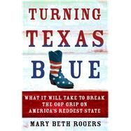 Turning Texas Blue What It Will Take to Break the GOP Grip on America's Reddest State by Rogers, Mary Beth, 9781250079084