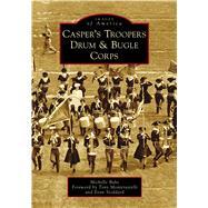 Casper's Troopers Drum & Bugle Corps by Bahe, Michelle; Monterastelli, Tony; Stoddard, Evan, 9781467129084
