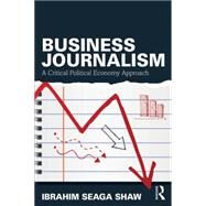 Business Journalism: A Critical Political Economy Approach by Shaw; Ibrahim Seaga, 9780415739085