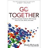 Go Together How the Concept of Ubuntu Will Change How You Live, Work, and Lead by Richards, Shola, 9781454929086