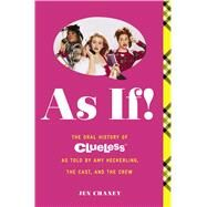 As If! The Oral History of the Classic Film Clueless as Told by Amy Heckerling and the Cast and Crew by Chaney, Jen, 9781476799087