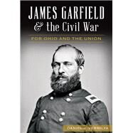James Garfield and the Civil War: For Ohio and the Union by Vermilya, Daniel J., 9781626199088
