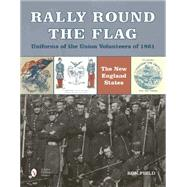 Rally Round the Flag - Uniforms of the Union Volunteers of 1861: The New England States by Field, Ron, 9780764349089