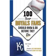 100 Things Royals Fans Should Know & Do Before They Die by Fulks, Matt; Montgomery, Jeff; Matthews, Denny, 9781600789090