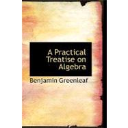A Practical Treatise on Algebra by Greenleaf, Benjamin, 9780554419091