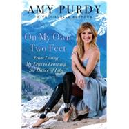On My Own Two Feet: From Losing My Legs to Learning the Dance of Life by Purdy, Amy; Burford, Michelle, 9780062379092
