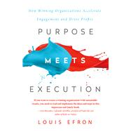 Purpose Meets Execution: How Winning Organizations Accelerate Engagement and Drive Profits by Efron; Louis, 9781138049093