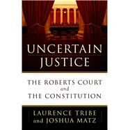 Uncertain Justice The Roberts Court and the Constitution by Tribe, Laurence; Matz, Joshua, 9780805099096
