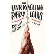 The Unraveling of Mercy Louis by Parssinen, Keija, 9780062319098