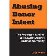 Abusing Donor Intent The Robertson Family's Epic Lawsuit Against Princeton University by White, Doug, 9781557789099
