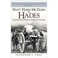 Don't Hurry Me Down to Hades The Civil War in the Words of Those Who Lived It by Ural, Susannah, 9781472809100