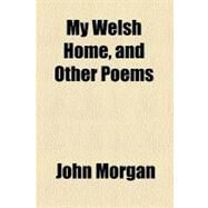 My Welsh Home: And Other Poems by Morgan, John, 9780217259101