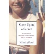 Once upon a Secret : My Affair with President John F. Kennedy and Its Aftermath by Alford, Mimi, 9781400069101