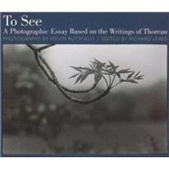 To See: A Photographic Essay Based on the Writings of Thoreau by Buttfield, Helen; Lewis, Richard, 9781929299102
