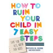 How to Ruin Your Child in 7 Easy Steps Tame Your Vices, Nurture Their Virtues by Quinn, Patrick; Roach, Ken, 9781434709103