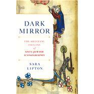 Dark Mirror The Medieval Origins of Anti-Jewish Iconography by Lipton, Sara, 9780805079104