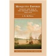 Mosquito Empires: Ecology and War in the Greater Caribbean, 1620–1914 by J. R. McNeill, 9780521459105