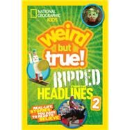 National Geographic Kids Weird but True!: Ripped from the Headlines 2 by NATIONAL GEOGRAPHIC KIDS, 9781426319105