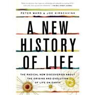 A New History of Life The Radical New Discoveries about the Origins and Evolution of Life on Earth by Ward, Peter; Kirschvink, Joe, 9781608199105